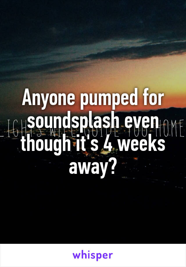 Anyone pumped for soundsplash even though it's 4 weeks away?