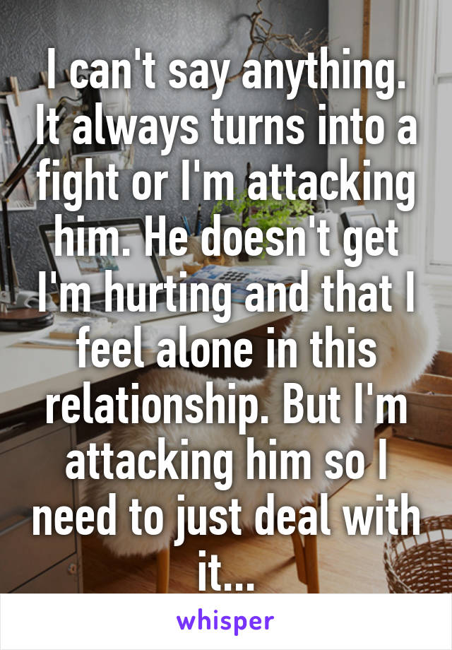 I can't say anything. It always turns into a fight or I'm attacking him. He doesn't get I'm hurting and that I feel alone in this relationship. But I'm attacking him so I need to just deal with it...