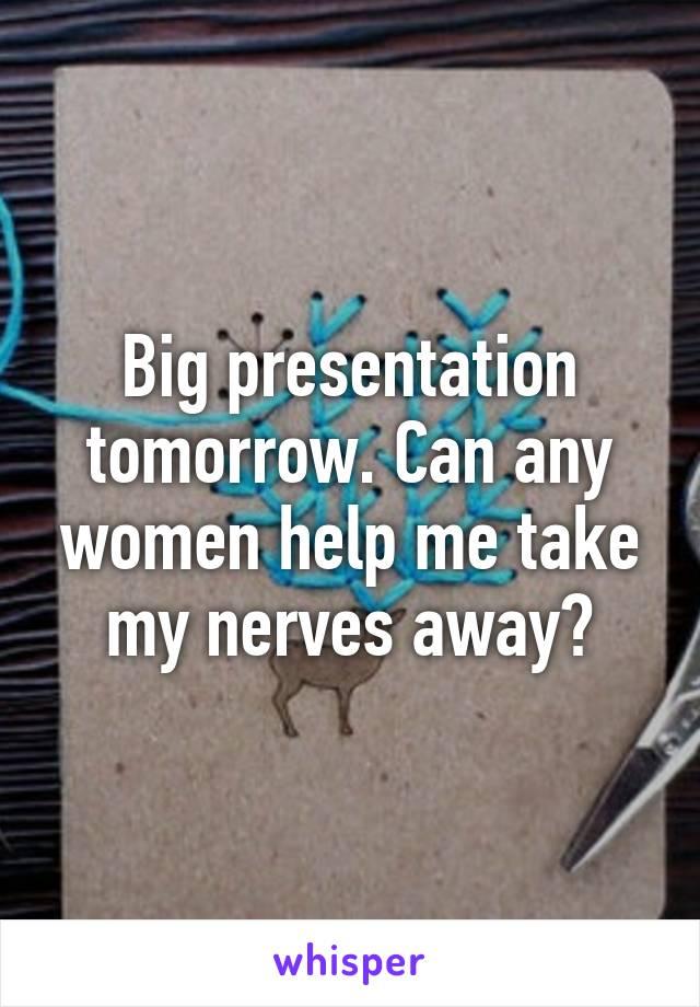 Big presentation tomorrow. Can any women help me take my nerves away?