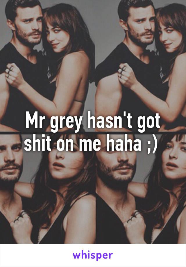 Mr grey hasn't got shit on me haha ;)