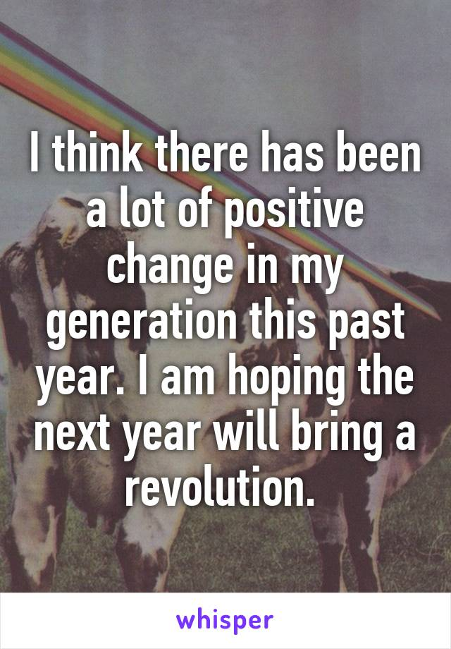I think there has been a lot of positive change in my generation this past year. I am hoping the next year will bring a revolution.