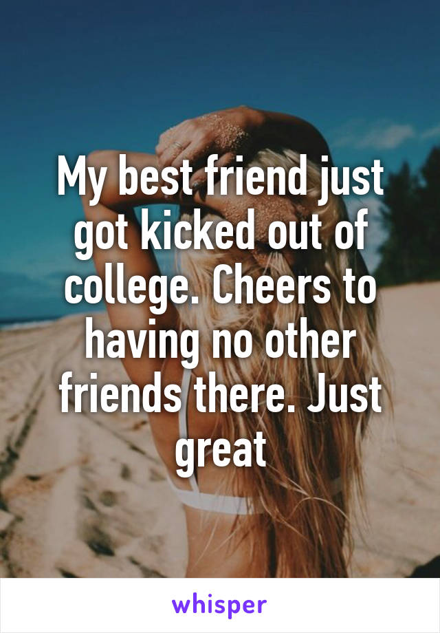 My best friend just got kicked out of college. Cheers to having no other friends there. Just great