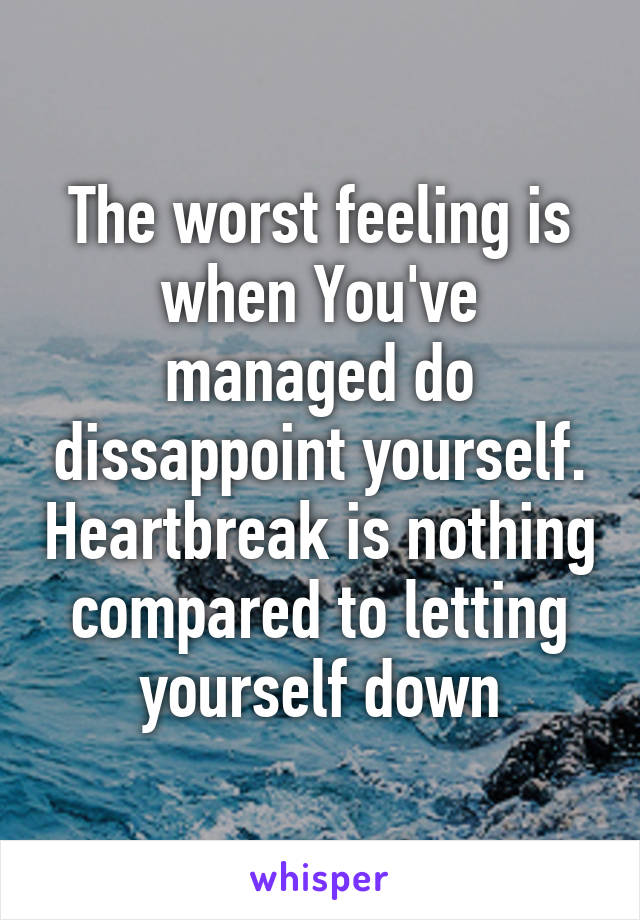 The worst feeling is when You've managed do dissappoint yourself. Heartbreak is nothing compared to letting yourself down