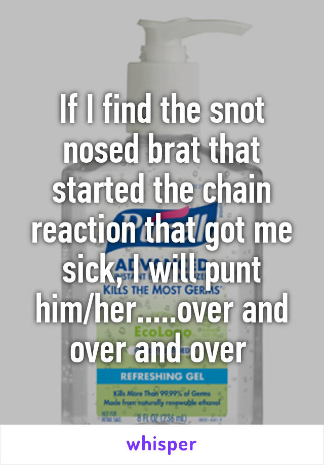If I find the snot nosed brat that started the chain reaction that got me sick, I will punt him/her.....over and over and over
