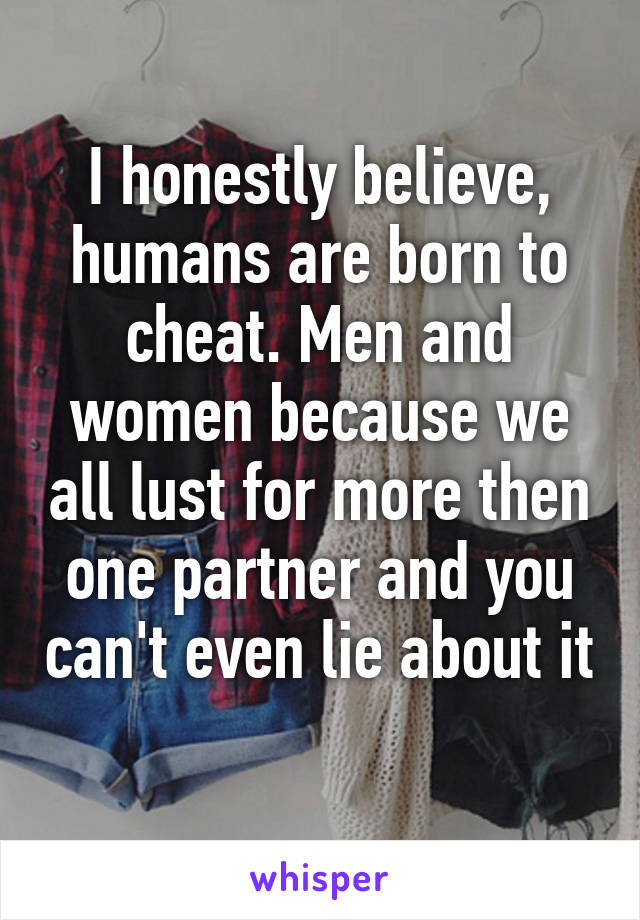 I honestly believe, humans are born to cheat. Men and women because we all lust for more then one partner and you can't even lie about it