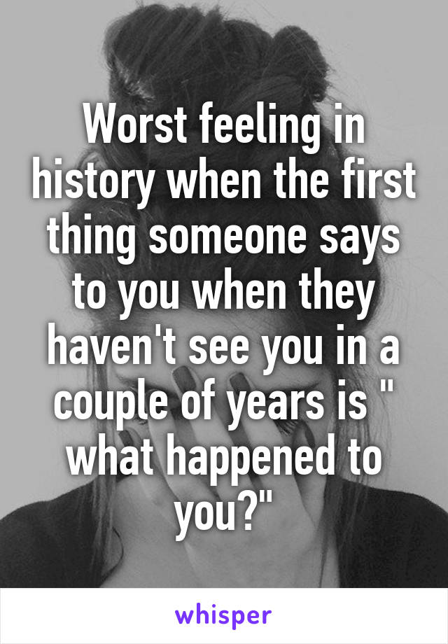 "Worst feeling in history when the first thing someone says to you when they haven't see you in a couple of years is "" what happened to you?"""