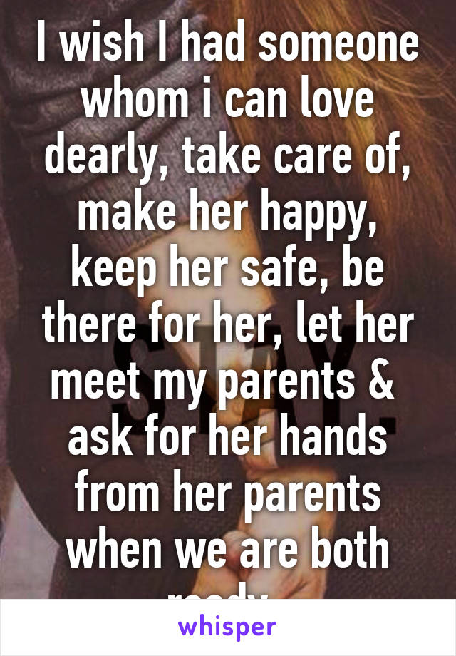 I wish I had someone whom i can love dearly, take care of, make her happy, keep her safe, be there for her, let her meet my parents &  ask for her hands from her parents when we are both ready.