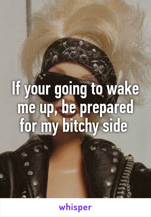 If your going to wake me up, be prepared for my bitchy side