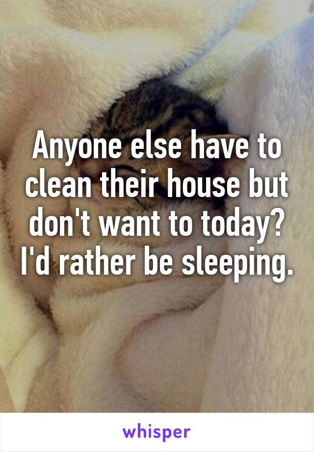 Anyone else have to clean their house but don't want to today? I'd rather be sleeping.