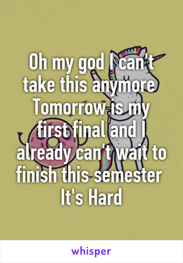 Oh my god I can't take this anymore  Tomorrow is my first final and I already can't wait to finish this semester  It's Hard