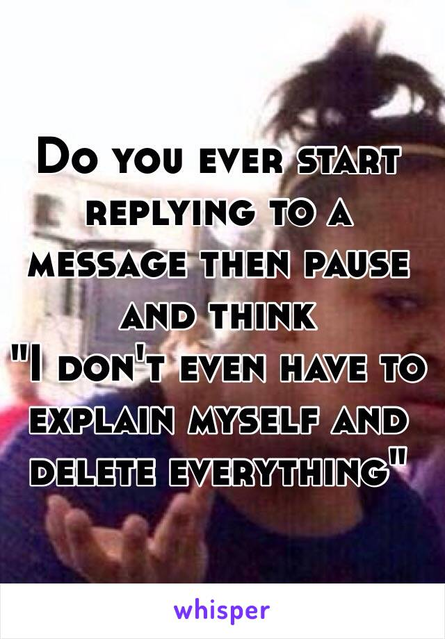 """Do you ever start replying to a message then pause and think """"I don't even have to explain myself and delete everything"""""""