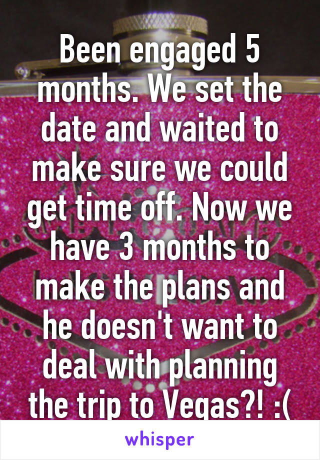 Been engaged 5 months. We set the date and waited to make sure we could get time off. Now we have 3 months to make the plans and he doesn't want to deal with planning the trip to Vegas?! :(