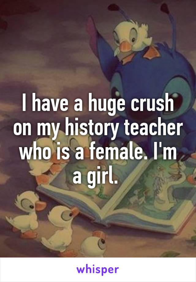 I have a huge crush on my history teacher who is a female. I'm a girl.