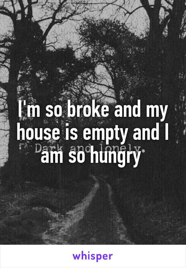 I'm so broke and my house is empty and I am so hungry