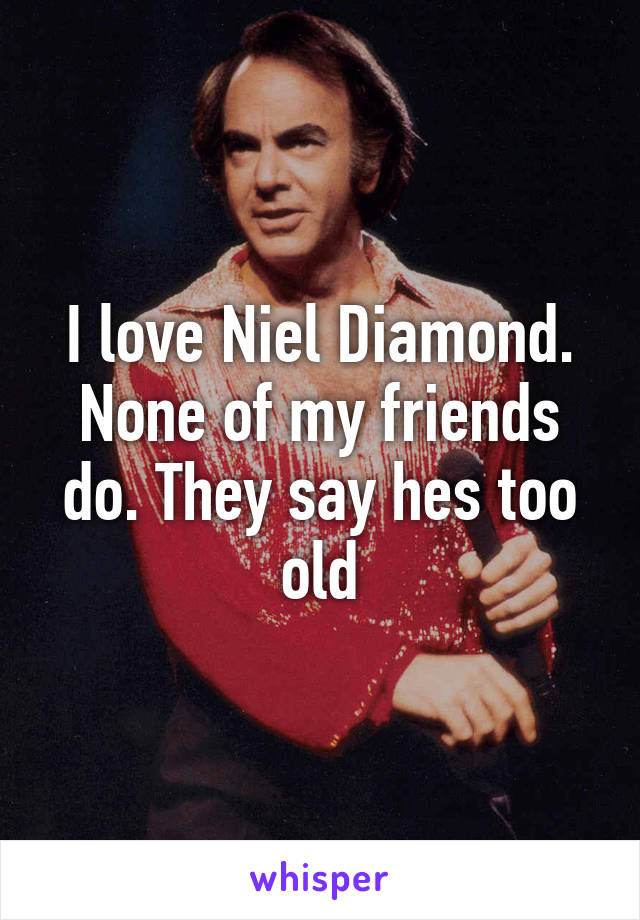 I love Niel Diamond. None of my friends do. They say hes too old