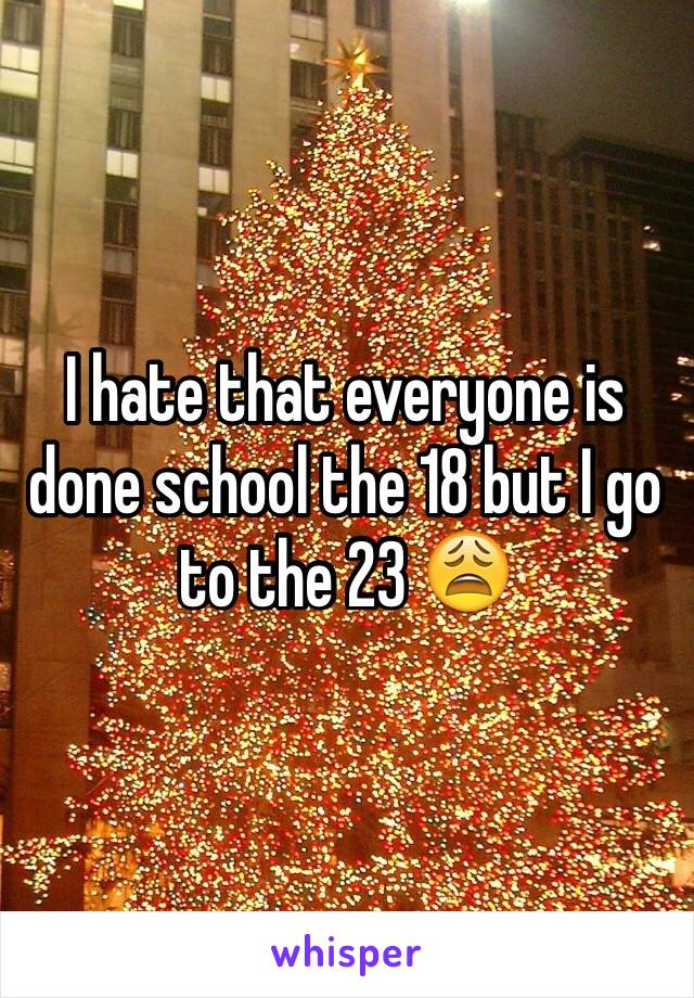 I hate that everyone is done school the 18 but I go to the 23 😩