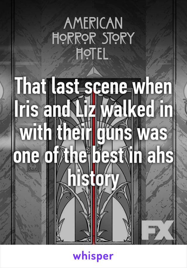 That last scene when Iris and Liz walked in with their guns was one of the best in ahs history