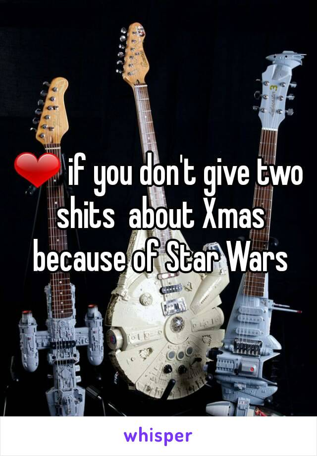 ❤ if you don't give two shits  about Xmas because of Star Wars
