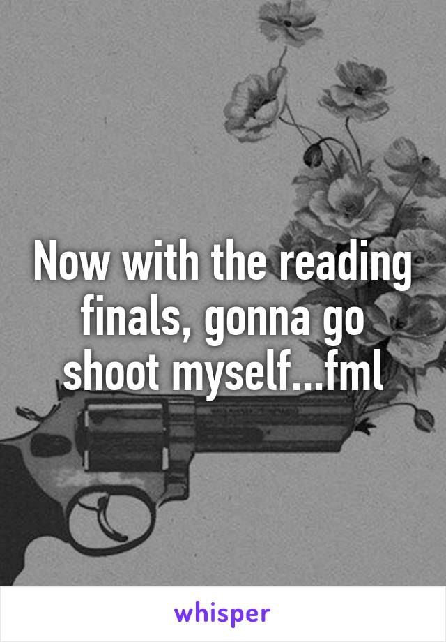 Now with the reading finals, gonna go shoot myself...fml