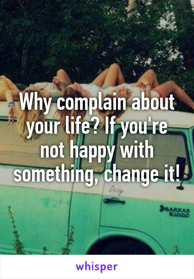 Why complain about your life? If you're not happy with something, change it!