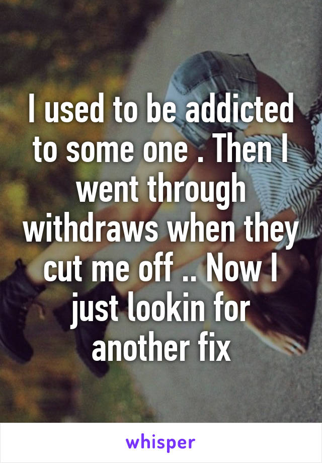 I used to be addicted to some one . Then I went through withdraws when they cut me off .. Now I just lookin for another fix
