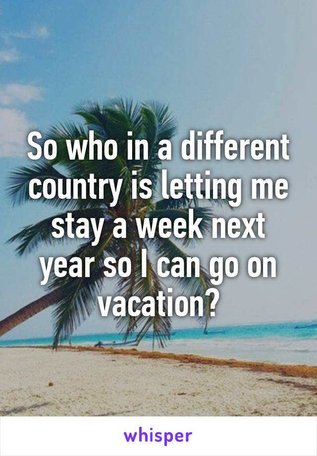 So who in a different country is letting me stay a week next year so I can go on vacation?
