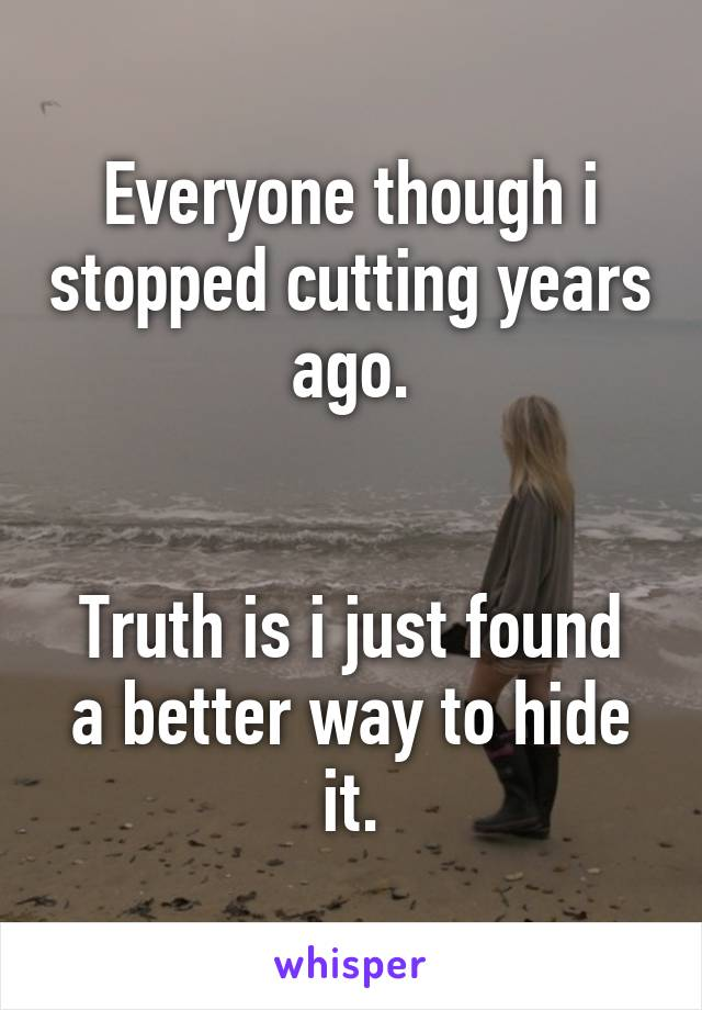 Everyone though i stopped cutting years ago.   Truth is i just found a better way to hide it.