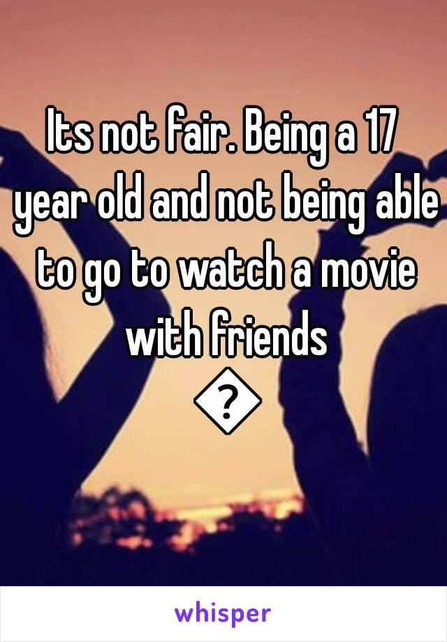 Its not fair. Being a 17 year old and not being able to go to watch a movie with friends 😔