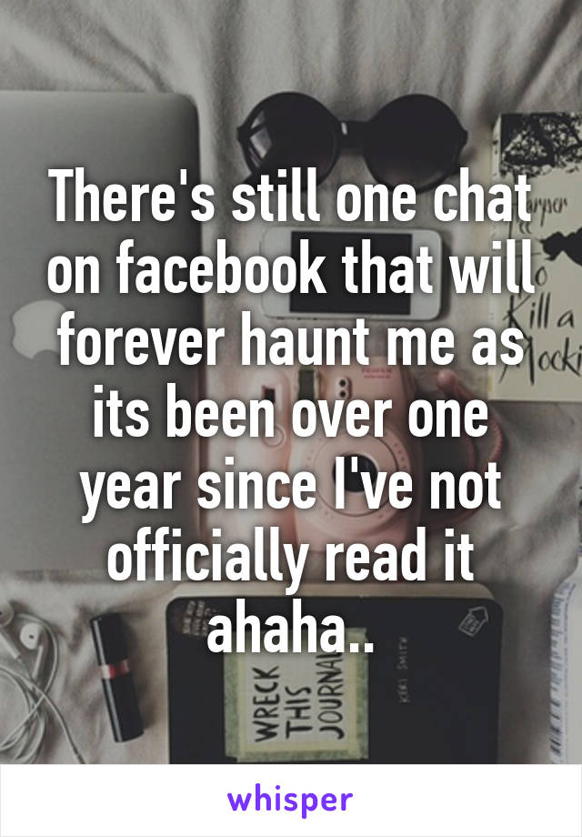 There's still one chat on facebook that will forever haunt me as its been over one year since I've not officially read it ahaha..