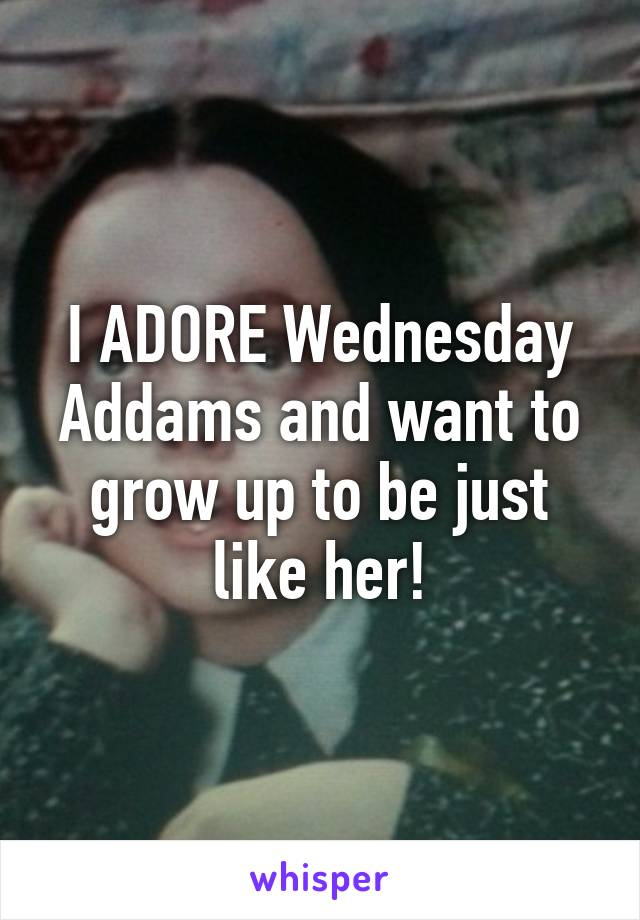 I ADORE Wednesday Addams and want to grow up to be just like her!