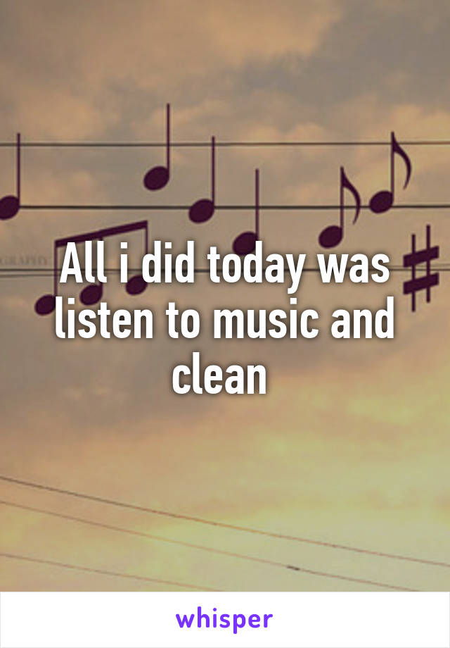 All i did today was listen to music and clean