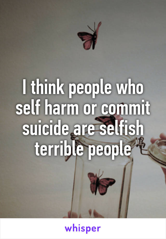 I think people who self harm or commit suicide are selfish terrible people