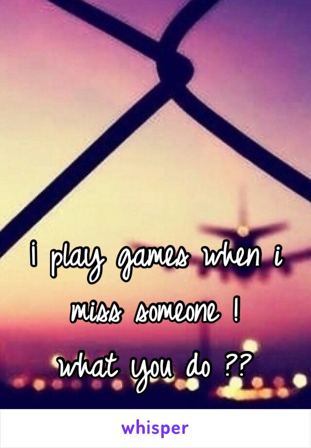 ¡ play games when i miss someone !  what you do ??