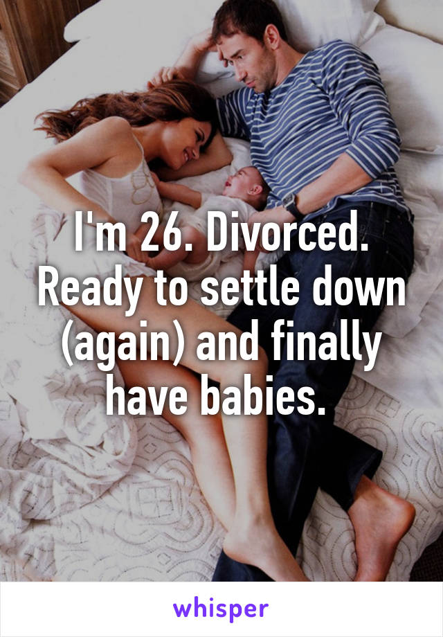 I'm 26. Divorced. Ready to settle down (again) and finally have babies.