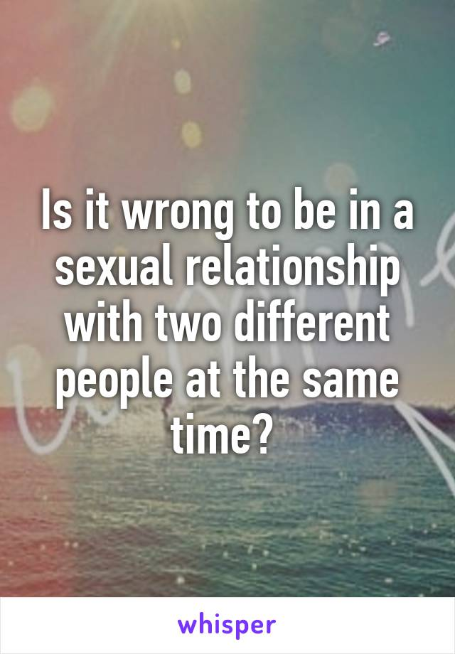 Is it wrong to be in a sexual relationship with two different people at the same time?