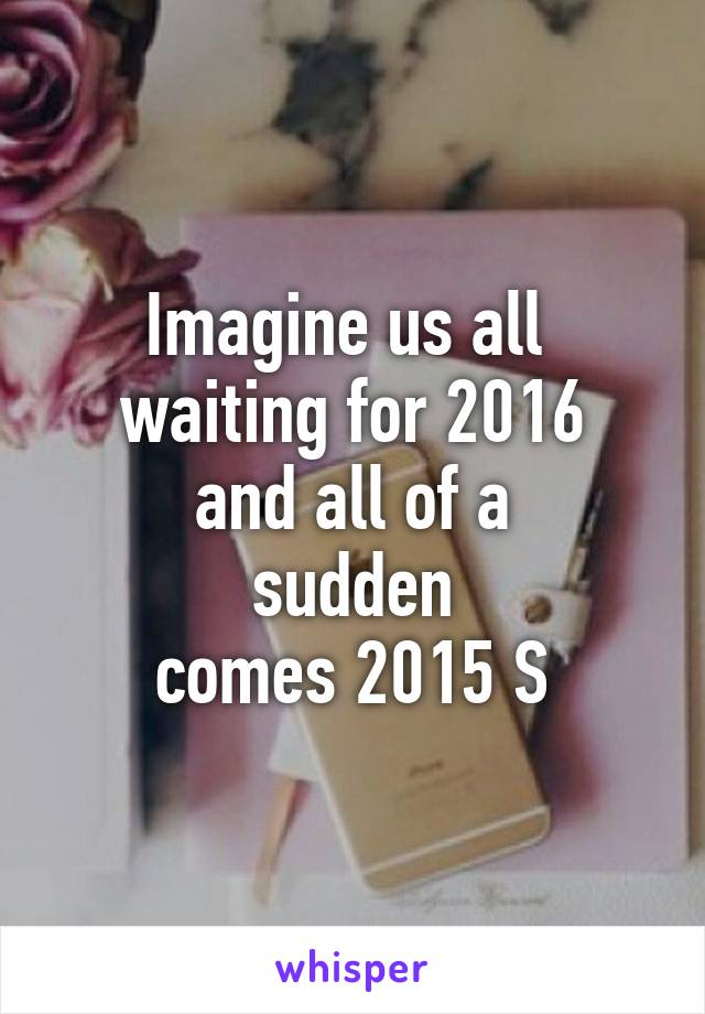 Imagine us all  waiting for 2016  and all of a  sudden  comes 2015 S