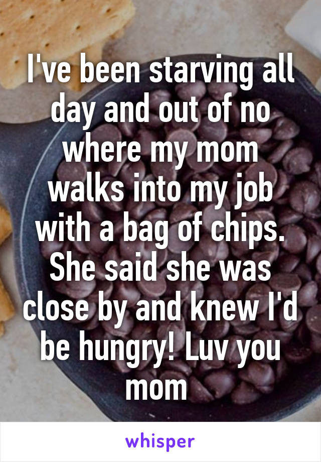 I've been starving all day and out of no where my mom walks into my job with a bag of chips. She said she was close by and knew I'd be hungry! Luv you mom
