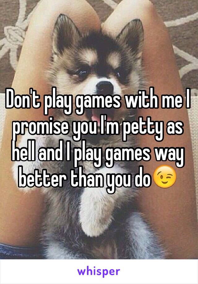 Don't play games with me I promise you I'm petty as hell and I play games way better than you do😉
