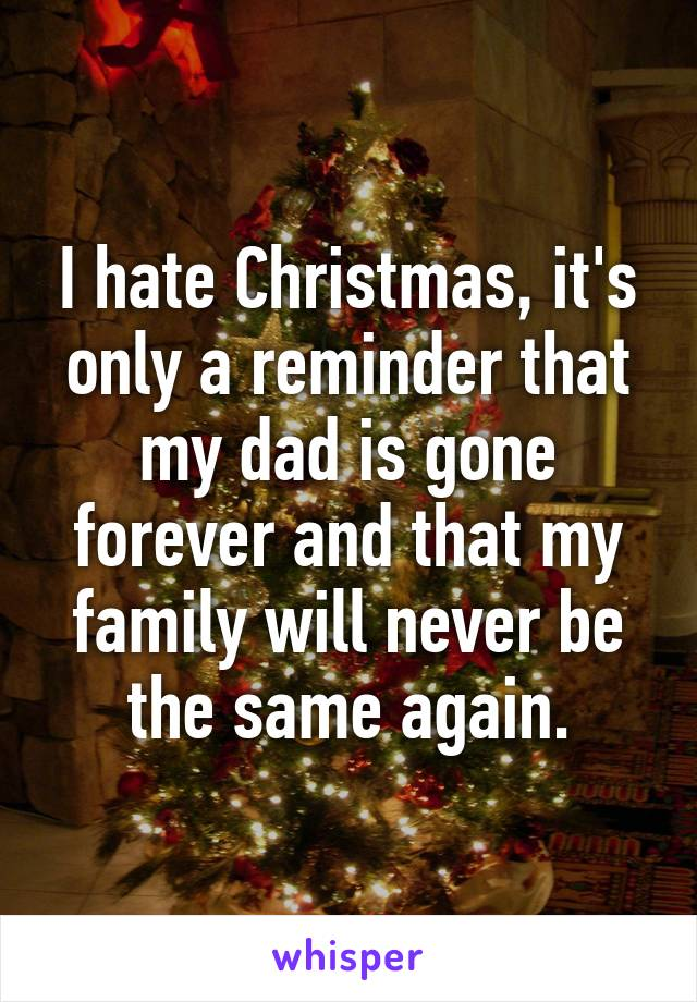 I hate Christmas, it's only a reminder that my dad is gone forever and that my family will never be the same again.