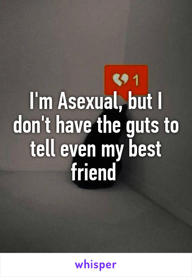 I'm Asexual, but I don't have the guts to tell even my best friend