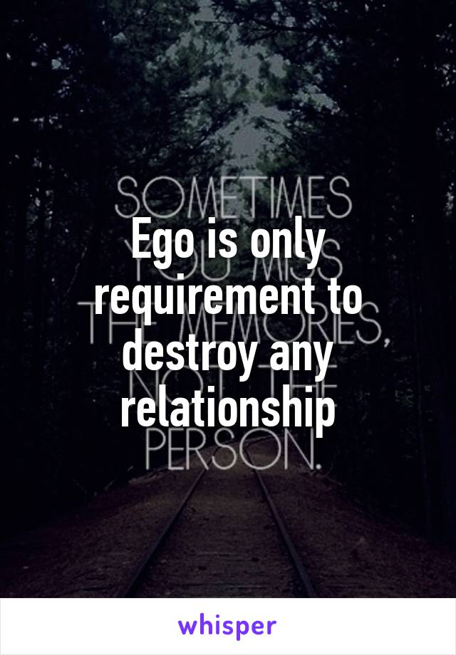 Ego is only requirement to destroy any relationship