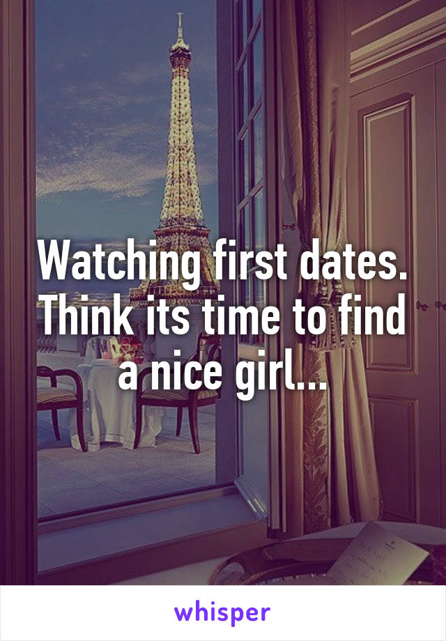 Watching first dates. Think its time to find a nice girl...
