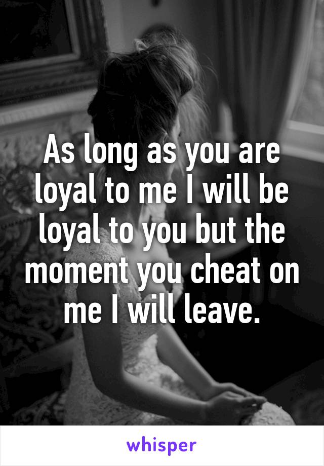 As long as you are loyal to me I will be loyal to you but the moment you cheat on me I will leave.