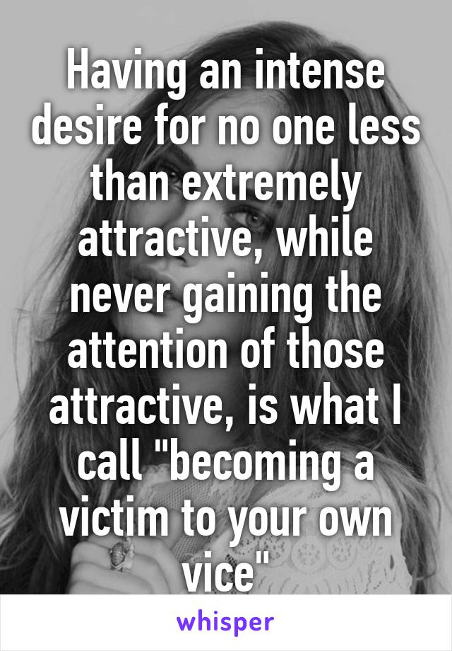 """Having an intense desire for no one less than extremely attractive, while never gaining the attention of those attractive, is what I call """"becoming a victim to your own vice"""""""