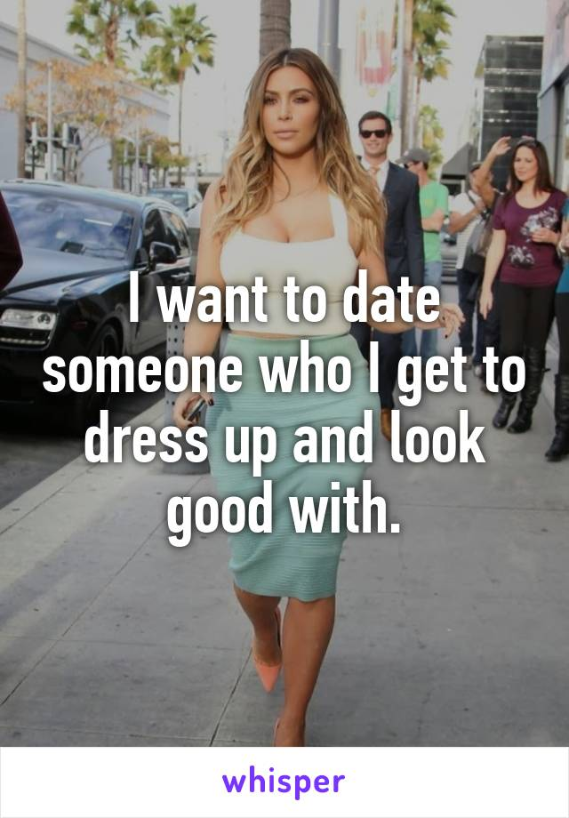 I want to date someone who I get to dress up and look good with.