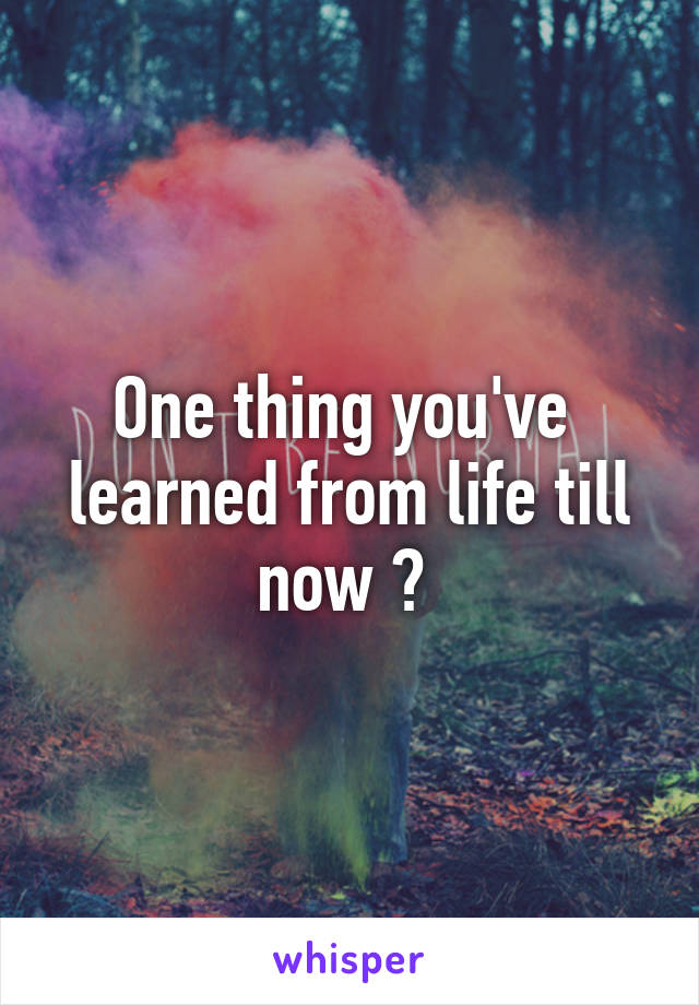 One thing you've  learned from life till now ?