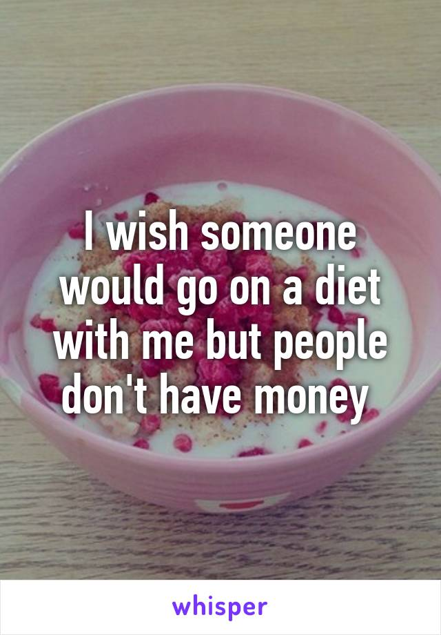 I wish someone would go on a diet with me but people don't have money