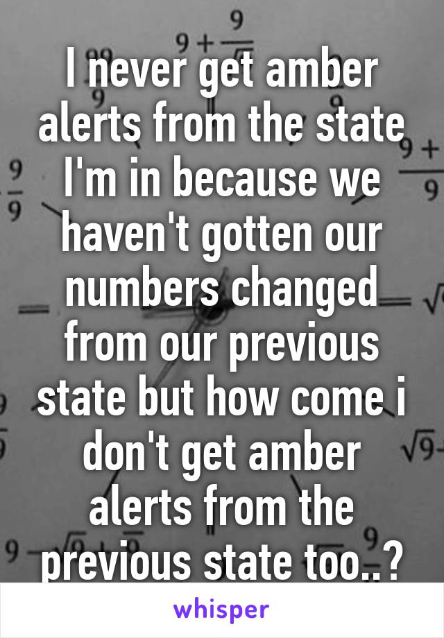 I never get amber alerts from the state I'm in because we haven't gotten our numbers changed from our previous state but how come i don't get amber alerts from the previous state too..?