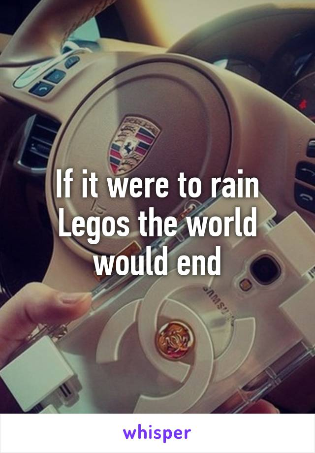 If it were to rain Legos the world would end
