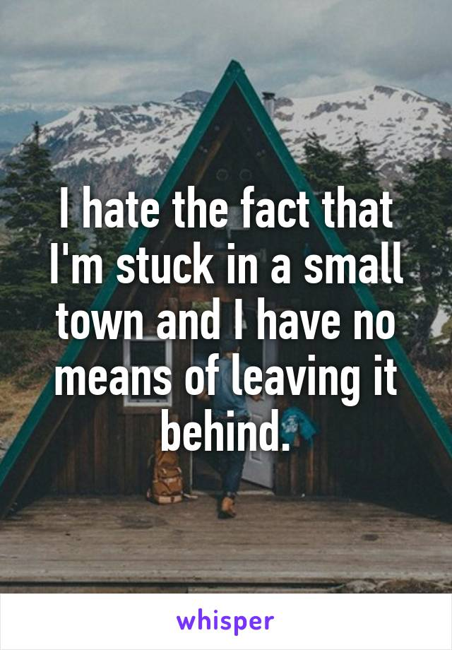 I hate the fact that I'm stuck in a small town and I have no means of leaving it behind.